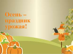 Осень – праздник урожая!