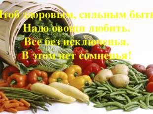 Чтоб здоровым, сильным быть, Надо овощи любить. Все без исключенья. В этом не