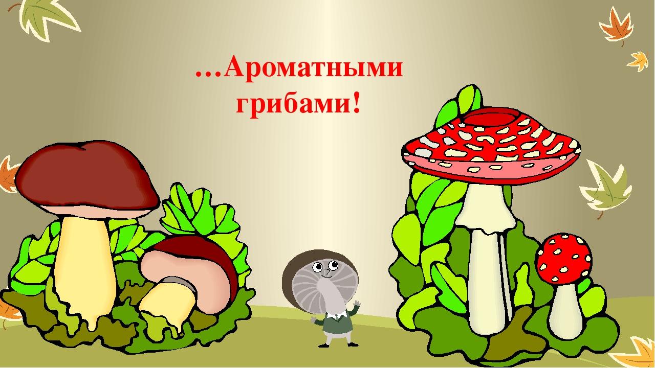…Ароматными грибами!