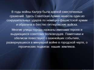 В годы войны Калуга была ареной ожесточенных сражений. Здесь Советская Армия