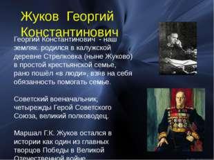 Георгий Константинович - наш земляк. родился в калужской деревне Стрелковка (