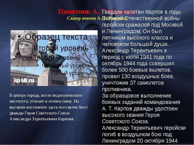 Памятник А. Т. Карпову Сквер имени А. Т. Карпова В центре города, возле педаг...