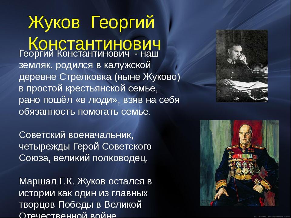 Георгий Константинович - наш земляк. родился в калужской деревне Стрелковка (...