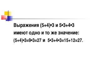 Выражения (5+4)•3 и 5•3+4•3 имеют одно и то же значение: (5+4)•3=9•3=27 и 5•3