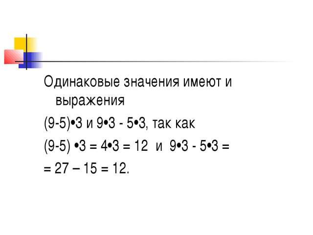 Одинаковые значения имеют и выражения (9-5)•3 и 9•3 - 5•3, так как (9-5) •3 =...