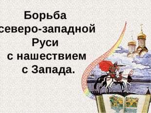 Борьба северо-западной Руси с нашествием с Запада.