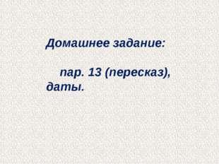 Домашнее задание: пар. 13 (пересказ), даты.