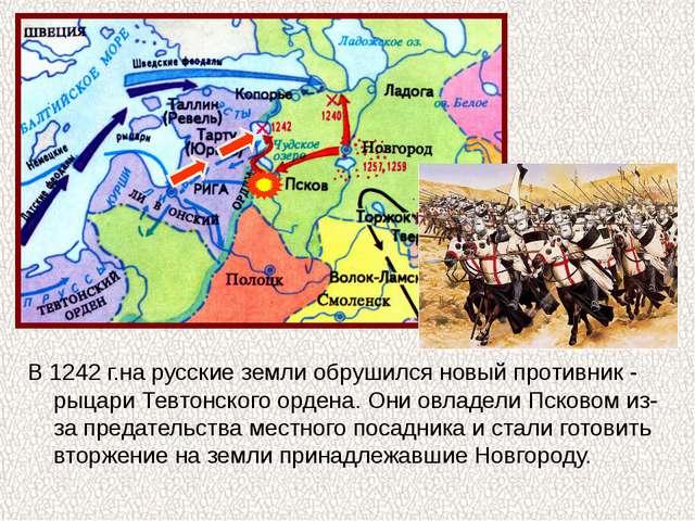 В 1242 г.на русские земли обрушился новый противник - рыцари Тевтонского орд...