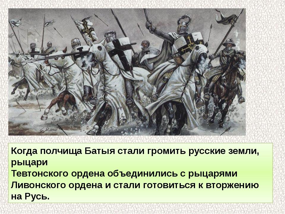 Когда полчища Батыя стали громить русские земли, рыцари Тевтонского ордена об...
