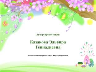 Автор презентации Казакова Эльвира Геннадиевна Использованы материалы сайта