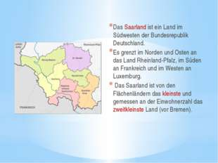 Das Saarland ist ein Land im Südwesten der Bundesrepublik Deutschland. Es gr
