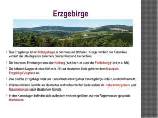Erzgebirge Das Erzgebirge ist ein Mittelgebirge in Sachsen und Böhmen. Knapp