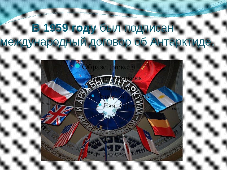 В 1959 году был подписан международный договор об Антарктиде.