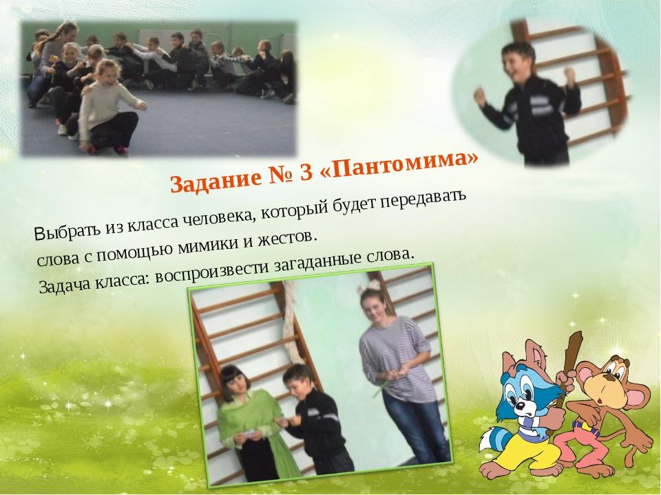 Задание № 3 «Пантомима» Выбрать из класса человека, который будет передавать...