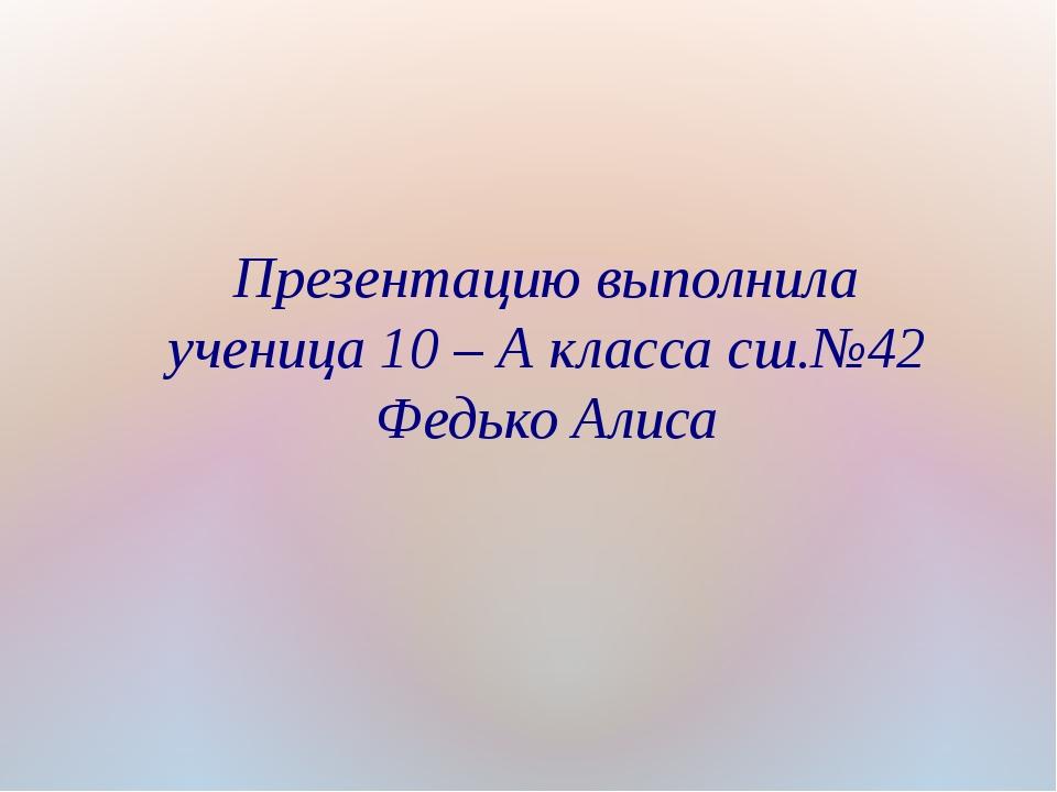Презентацию выполнила ученица 10 – А класса сш.№42 Федько Алиса