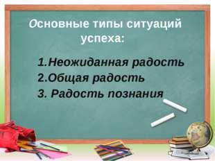 Основные типы ситуаций успеха: Неожиданная радость 2.Общая радость 3. Радост