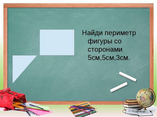 Найди периметр фигуры со сторонами 5см,5см,3см.