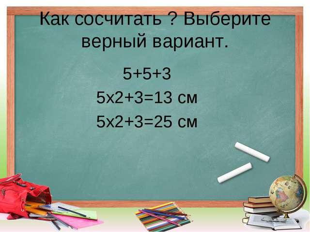 Как сосчитать ? Выберите верный вариант. 5+5+3 5х2+3=13 см 5х2+3=25 см