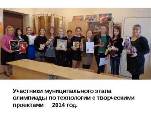 Участники муниципального этапа олимпиады по технологии с творческими проектам