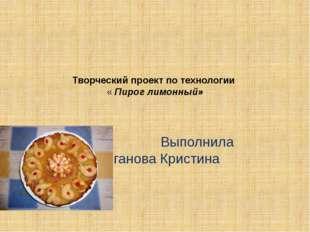 Творческий проект по технологии « Пирог лимонный»  Выполнила Колганова Крист