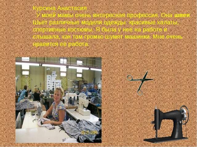 Курсина Анастасия У моей мамы очень интересная профессия. Она швея. Шьёт разл...