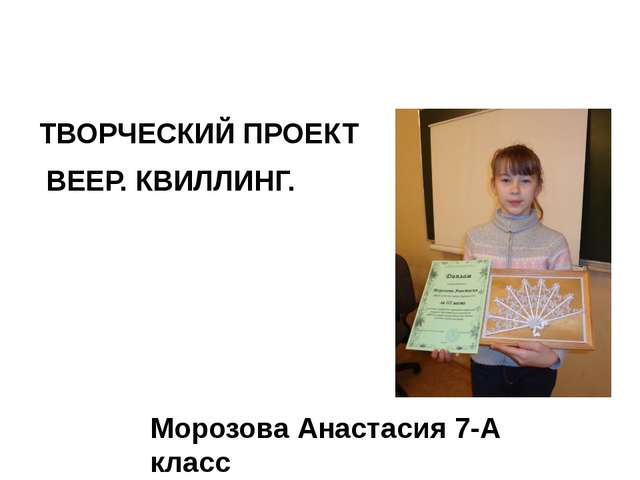 ТВОРЧЕСКИЙ ПРОЕКТ ВЕЕР. КВИЛЛИНГ. Морозова Анастасия 7-А класс
