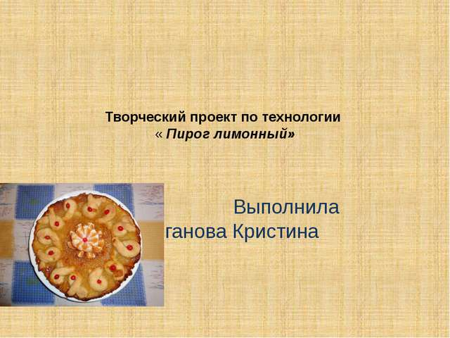 Творческий проект по технологии « Пирог лимонный»  Выполнила Колганова Крист...