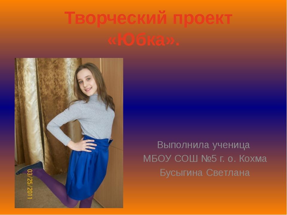 Творческий проект «Юбка». Выполнила ученица МБОУ СОШ №5 г. о. Кохма Бусыгина...