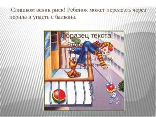Слишком велик риск! Ребенок может перелезть через перила и упасть с балкона.