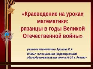 «Краеведение на уроках математики: рязанцы в годы Великой Отечественной войн