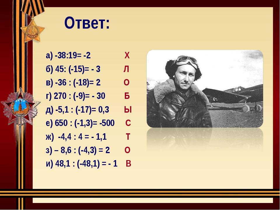 Ответ: а) -38:19= -2 Х б) 45: (-15)= - 3 Л в) -36 : (-18)= 2 О г) 270 : (-9)=...
