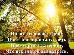 Но все тебя поют едину Поют и не пристанут петь Премудрую Екатерину, Что век