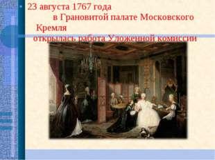 23 августа 1767 года в Грановитой палате Московского Кремля открылась работа