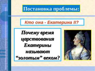 """Постановка проблемы: Почему время царствования Екатерины называют """"золотым"""" в"""