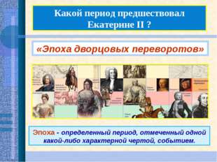 Какой период предшествовал Екатерине II ? «Эпоха дворцовых переворотов» Эпоха