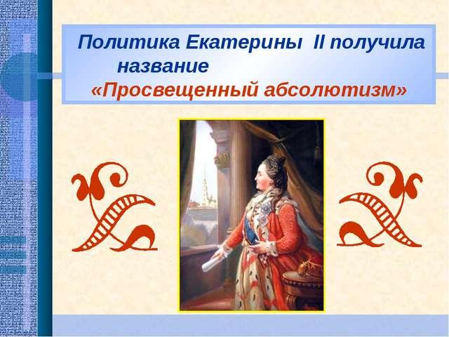Политика Екатерины II получила название «Просвещенный абсолютизм»