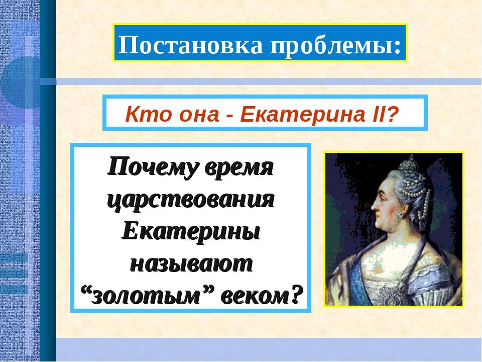 """Постановка проблемы: Почему время царствования Екатерины называют """"золотым"""" в..."""