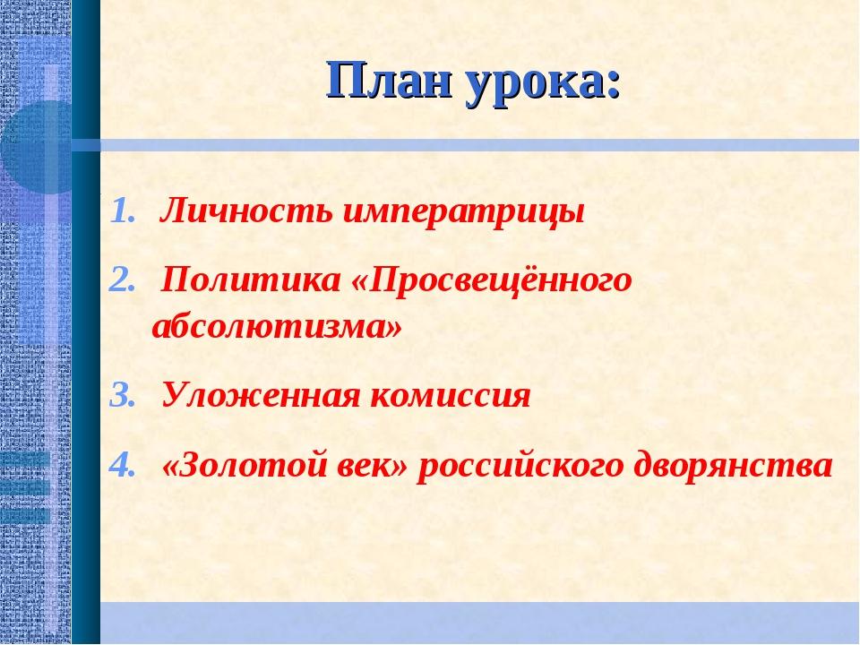 План урока: Личность императрицы Политика «Просвещённого абсолютизма» Уложенн...
