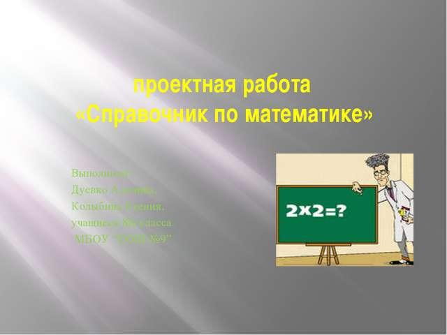 проектная работа «Справочник по математике» Выполнили: Дуевко Аделина, Колыби...