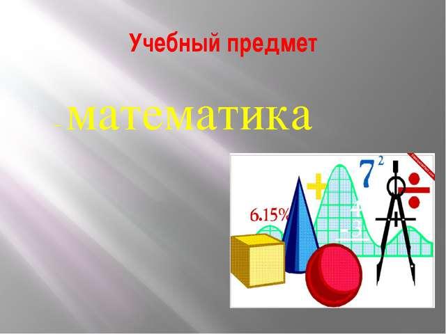 Учебный предмет – математика