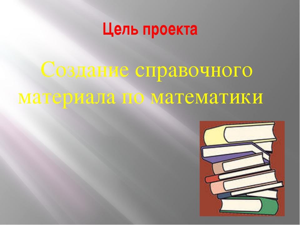 Цель проекта Создание справочного материала по математики