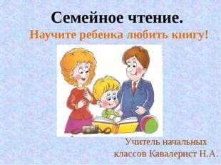 Семейное чтение. Научите ребенка любить книгу! Учитель начальных классов Кава
