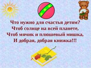 Что нужно для счастья детям? Чтоб солнце на всей планете, Чтоб мячик и плюшев