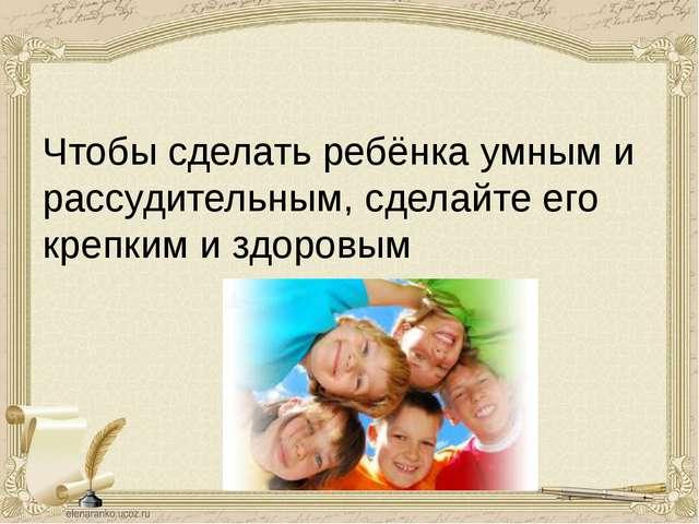 Чтобы сделать ребёнка умным и рассудительным, сделайте его крепким и здоровым