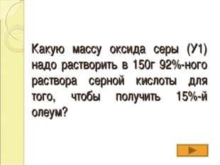Какую массу оксида серы (У1) надо растворить в 150г 92%-ного раствора серной