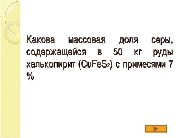 Какова массовая доля серы, содержащейся в 50 кг руды халькопирит (CuFeS2) с п...