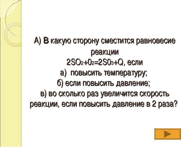 А) в какую сторону сместится равновесие реакции 2SO2+02=2S03+Q, если а) повыс...