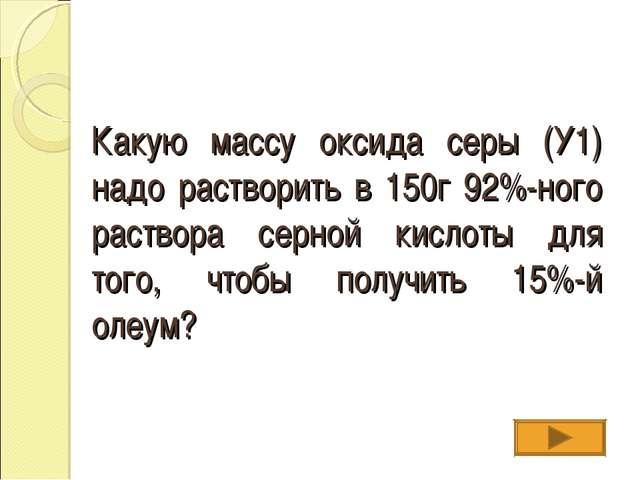 Какую массу оксида серы (У1) надо растворить в 150г 92%-ного раствора серной...