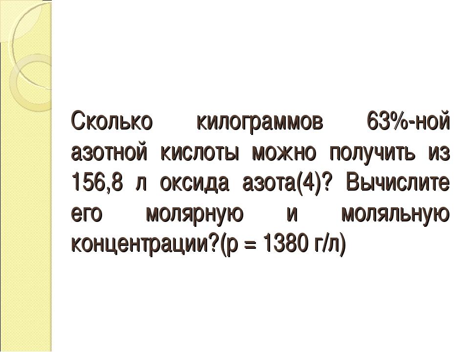 Сколько килограммов 63%-ной азотной кислоты можно получить из 156,8 л оксида...