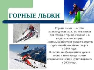 ГОРНЫЕ ЛЫЖИ Горные лыжи — особая разновидность лыж, используемая для спуска с